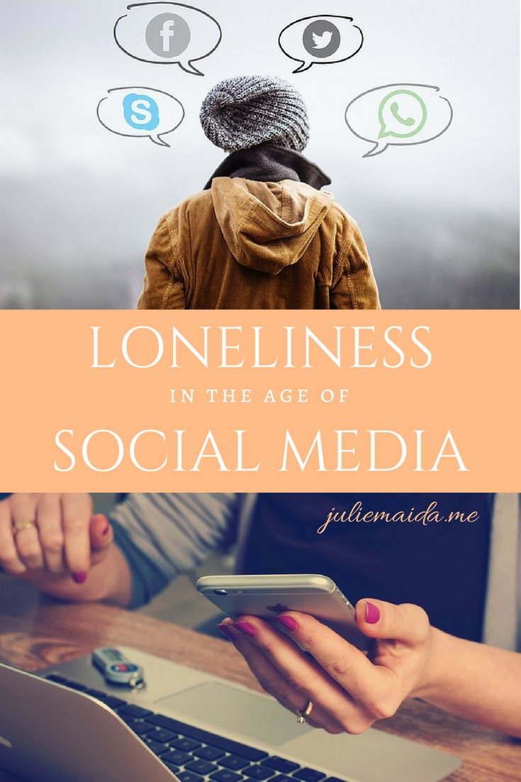 LONELINESS IN THE AGE OF SOCIAL MEDIA - JULIEMAIDA.ME