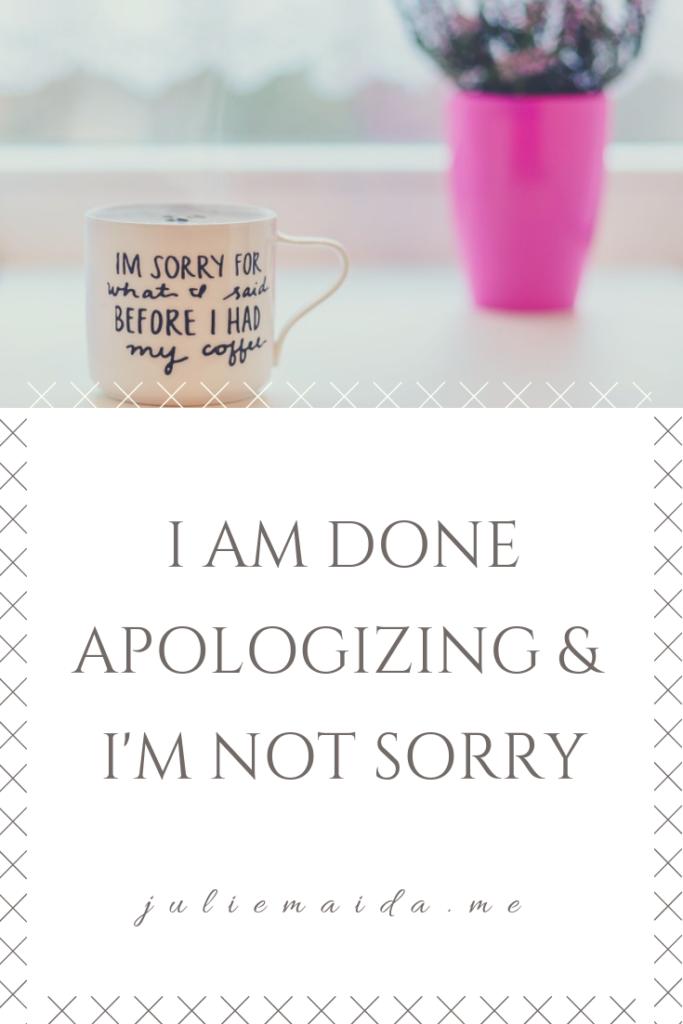 I AM DONE APOLOGIZING AND I'M NOT SORRY PINTEREST