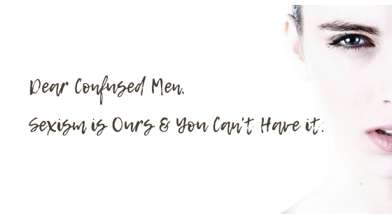 Dear Confused Men: Sexism is Ours and You Can't Have It